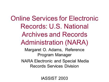 Online Services for Electronic Records: U.S. National Archives and Records Administration (NARA) Margaret O. Adams, Reference Program Manager NARA Electronic.