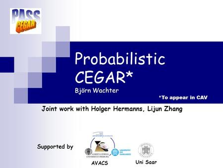 Probabilistic CEGAR* Björn Wachter Joint work with Holger Hermanns, Lijun Zhang TexPoint fonts used in EMF. Read the TexPoint manual before you delete.