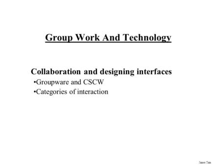 James Tam Group Work And Technology Collaboration and designing interfaces Groupware and CSCW Categories of interaction.