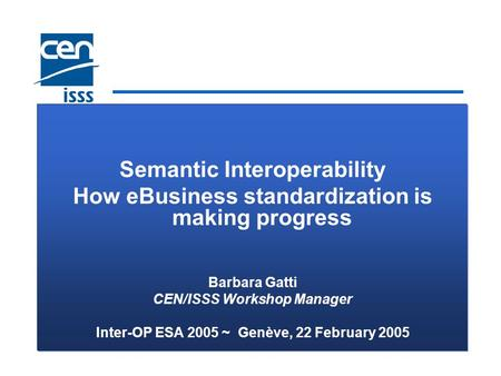 Semantic Interoperability How eBusiness standardization is making progress Barbara Gatti CEN/ISSS Workshop Manager Inter-OP ESA 2005 ~ Genève, 22 February.