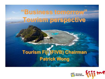 """Business tomorrow"" Tourism perspective Tourism Fiji (FIVB) Chairman Patrick Wong."