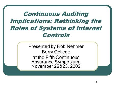 1 Continuous Auditing Implications: Rethinking the Roles of Systems of Internal Controls Presented by Rob Nehmer Berry College at the Fifth Continuous.