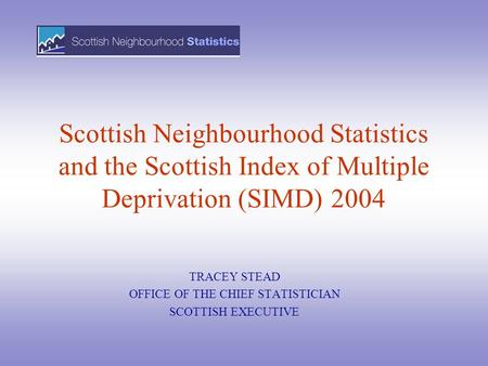 Scottish Neighbourhood Statistics and the Scottish Index of Multiple Deprivation (SIMD) 2004 TRACEY STEAD OFFICE OF THE CHIEF STATISTICIAN SCOTTISH EXECUTIVE.
