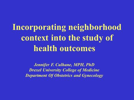 Incorporating neighborhood context into the study of health outcomes Jennifer F. Culhane, MPH, PhD Drexel University College of Medicine Department Of.