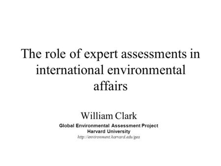 The role of expert assessments in international environmental affairs William Clark Global Environmental Assessment Project Harvard University