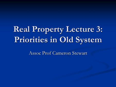 Real Property Lecture 3: Priorities in Old System Assoc Prof Cameron Stewart.