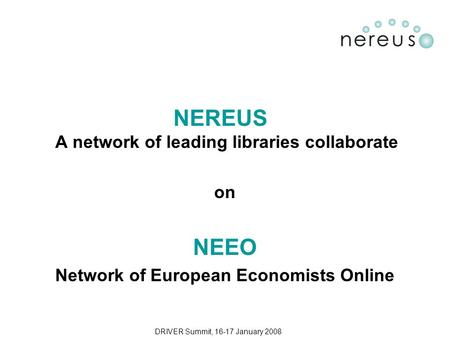 DRIVER Summit, 16-17 January 2008 NEREUS A network of leading libraries collaborate on NEEO Network of European Economists Online.