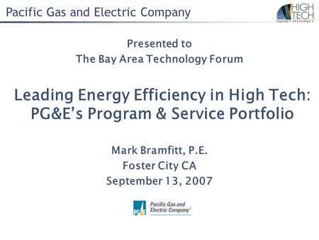 Pacific Gas and Electric Company Leading Energy Efficiency in High Tech: PG&E's Program & Service Portfolio Mark Bramfitt, P.E. Foster City CA September.