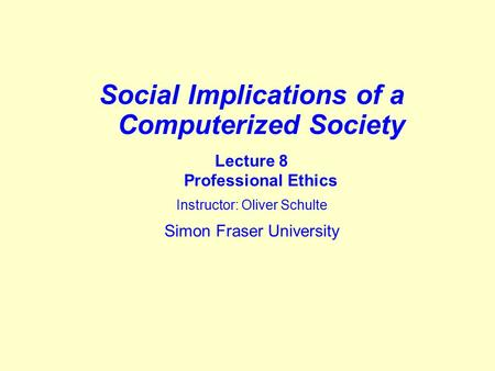 Social Implications of a Computerized Society Lecture 8 Professional Ethics Instructor: Oliver Schulte Simon Fraser University.