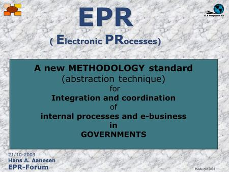 HAA: okt 2003 EPR ( E lectronic PR ocesses) A new METHODOLOGY standard (abstraction technique) for Integration and coordination of internal processes and.