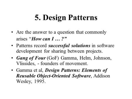 "5. Design Patterns Are the answer to a question that commonly arises ""How can I … ?"" Patterns record successful solutions in software development for sharing."