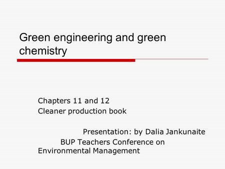 Green engineering and green chemistry Chapters 11 and 12 Cleaner production book Presentation: by Dalia Jankunaite BUP Teachers Conference on Environmental.