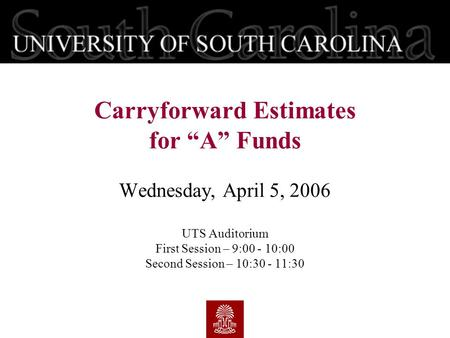 "Wednesday, April 5, 2006 UTS Auditorium First Session – 9:00 - 10:00 Second Session – 10:30 - 11:30 Carryforward Estimates for ""A"" Funds."