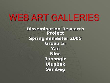WEB ART GALLERIES Dissemination Research Project Spring semester 2005 Group 5: YanNinaJahongirUlugbekSambeg.