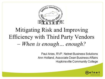 Mitigating Risk and Improving Efficiency with Third Party Vendors – When is enough… enough? Paul Aries, RVP, Nelnet Business Solutions Ann Holland, Associate.