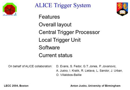ALICE Trigger System Features Overall layout Central Trigger Processor Local Trigger Unit Software Current status On behalf of ALICE collaboration:D. Evans,
