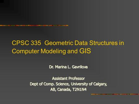 CPSC 335 Geometric Data Structures in Computer Modeling and GIS Dr. Marina L. Gavrilova Assistant Professor Dept of Comp. Science, University of Calgary,