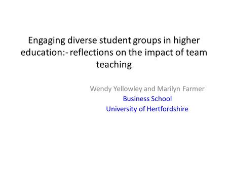 Engaging diverse student groups in higher education:- reflections on the impact of team teaching Wendy Yellowley and Marilyn Farmer Business School University.