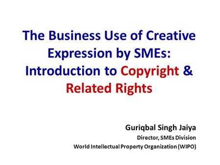 The Business Use of Creative Expression by SMEs: Introduction to Copyright & Related Rights Guriqbal Singh Jaiya Director, Director, SMEs Division World.