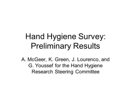Hand Hygiene Survey: Preliminary Results A. McGeer, K. Green, J. Lourenco, and G. Youssef for the Hand Hygiene Research Steering Committee.