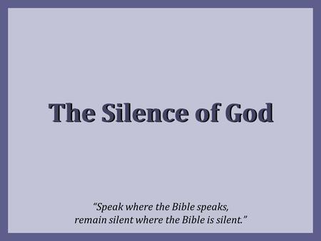 "The Silence of God ""Speak where the Bible speaks, remain silent where the Bible is silent."""