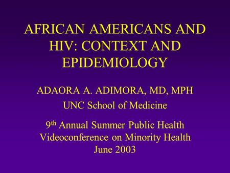 AFRICAN AMERICANS AND HIV: CONTEXT AND EPIDEMIOLOGY ADAORA A. ADIMORA, MD, MPH UNC School of Medicine 9 th Annual Summer Public Health Videoconference.