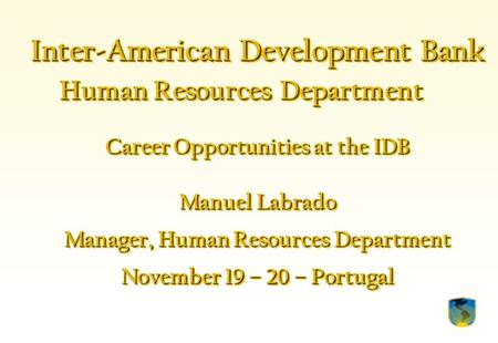 Inter-American Development Bank Human Resources Department Career Opportunities at the IDB Manuel Labrado Manager, Human Resources Department November.