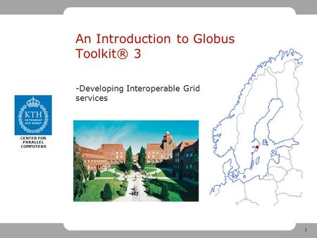 1 CENTER FOR PARALLEL COMPUTERS An Introduction to Globus Toolkit® 3 -Developing Interoperable Grid services.