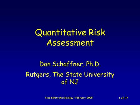 Food Safety Microbiology - February, 2005 1 of 27 Quantitative Risk Assessment Don Schaffner, Ph.D. Rutgers, The State University of NJ.