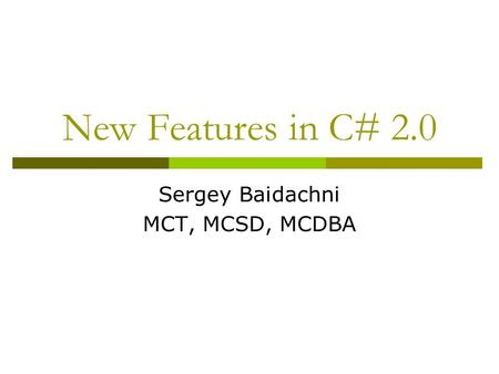 New Features in C# 2.0 Sergey Baidachni MCT, MCSD, MCDBA.