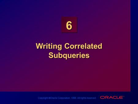 Copyright  Oracle Corporation, 1998. All rights reserved. 6 Writing Correlated Subqueries.