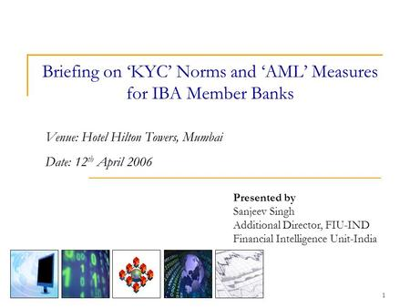 1 Briefing on 'KYC' Norms and 'AML' Measures for IBA Member Banks Presented by Sanjeev Singh Additional Director, FIU-IND Financial Intelligence Unit-India.