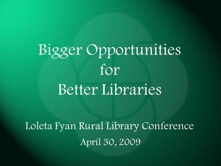 Bigger Opportunities for Better Libraries Loleta Fyan Rural Library Conference April 30, 2009.