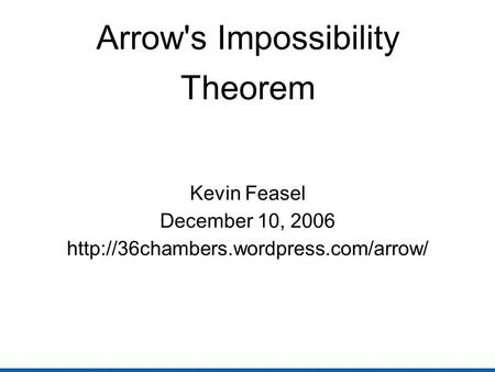 Arrow's Impossibility Theorem Kevin Feasel December 10, 2006