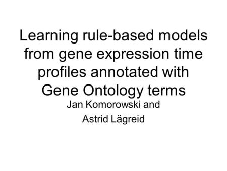 Learning rule-based models from gene expression time profiles annotated with Gene Ontology terms Jan Komorowski and Astrid Lägreid.