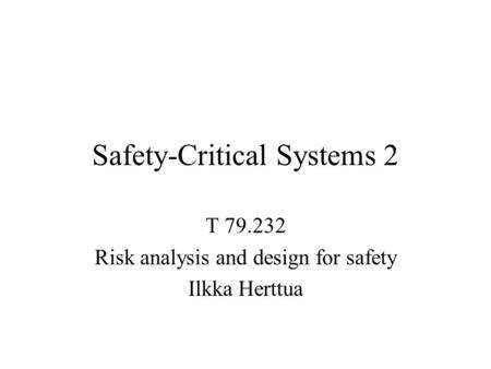 Safety-Critical Systems 2 T 79.232 Risk analysis and design for safety Ilkka Herttua.