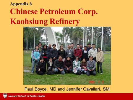 Harvard School of Public Health Appendix 6 Chinese Petroleum Corp. Kaohsiung Refinery Harvard School of Public Health Paul Boyce, MD and Jennifer Cavallari,