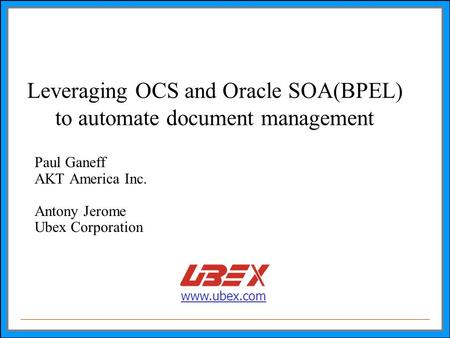 Www.ubex.com Leveraging OCS and Oracle SOA(BPEL) to automate document management Paul Ganeff AKT America Inc. Antony Jerome Ubex Corporation.