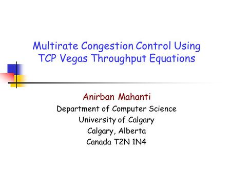 Multirate Congestion Control Using TCP Vegas Throughput Equations Anirban Mahanti Department of Computer Science University of Calgary Calgary, Alberta.
