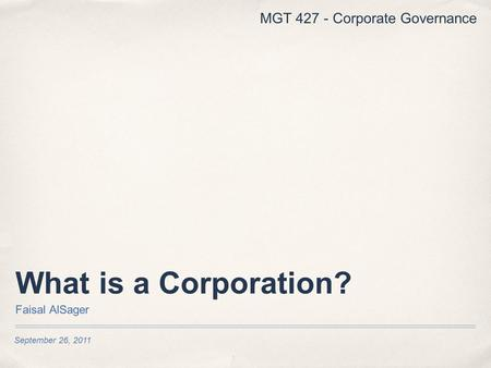 September 26, 2011 What is a Corporation? Faisal AlSager MGT 427 - Corporate Governance.