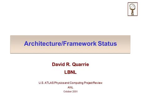 Architecture/Framework Status David R. Quarrie LBNL U.S. ATLAS Physics and Computing Project Review ANL October 2001.