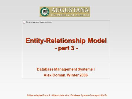 Slides adapted from A. Silberschatz et al. Database System Concepts, 5th Ed. Database Management Systems I Alex Coman, Winter 2006 Entity-Relationship.