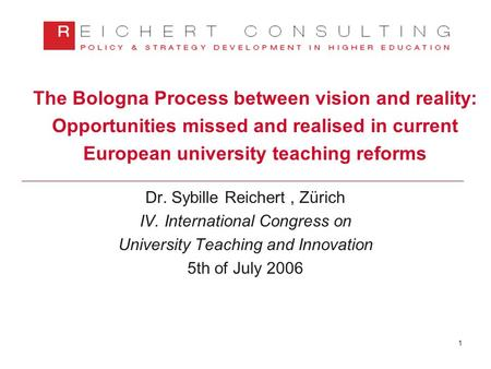 1 The Bologna Process between vision and reality: Opportunities missed and realised in current European university teaching reforms Dr. Sybille Reichert,