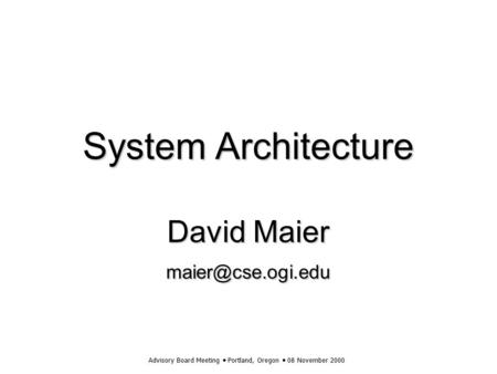 Advisory Board Meeting  Portland, Oregon  08 November 2000 System Architecture David Maier