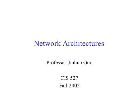 Network Architectures Professor Jinhua Guo CIS 527 Fall 2002.