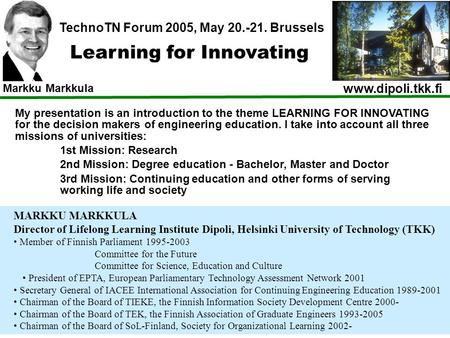 Www.dipoli.tkk.fi Markku Markkula Learning for Innovating TechnoTN Forum 2005, May 20.-21. Brussels My presentation is an introduction to the theme LEARNING.