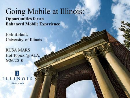 Going Mobile at Illinois: Opportunities for an Enhanced Mobile Experience Josh Bishoff, University of Illinois RUSA MARS Hot ALA, 6/26/2010.