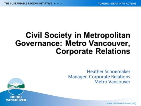 Civil Society in Metropolitan Governance: Metro Vancouver, Corporate Relations Heather Schoemaker Manager, Corporate Relations Metro Vancouver.