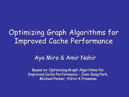 Optimizing Graph Algorithms for Improved Cache Performance Aya Mire & Amir Nahir Based on: Optimizing Graph Algorithms for Improved Cache Performance –