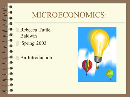 MICROECONOMICS: 4 Rebecca Tuttle Baldwin 4 Spring 2003 4 An Introduction.